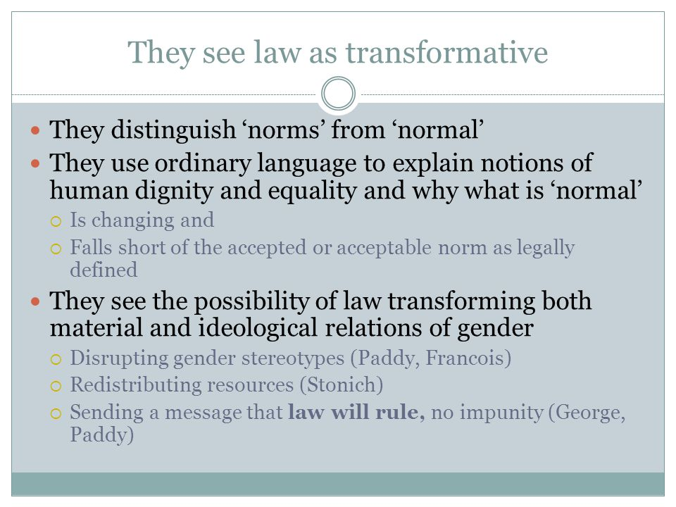 They see law as transformative They distinguish norms from normal They use ordinary language to explain notions of human dignity and equality and why what is normal Is changing and Falls short of the accepted or acceptable norm as legally defined They see the possibility of law transforming both material and ideological relations of gender Disrupting gender stereotypes (Paddy, Francois) Redistributing resources (Stonich) Sending a message that law will rule, no impunity (George, Paddy)