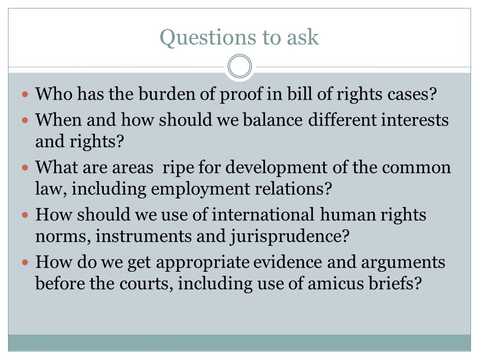 Questions to ask Who has the burden of proof in bill of rights cases? When and how should we balance different interests and rights? What are areas ri
