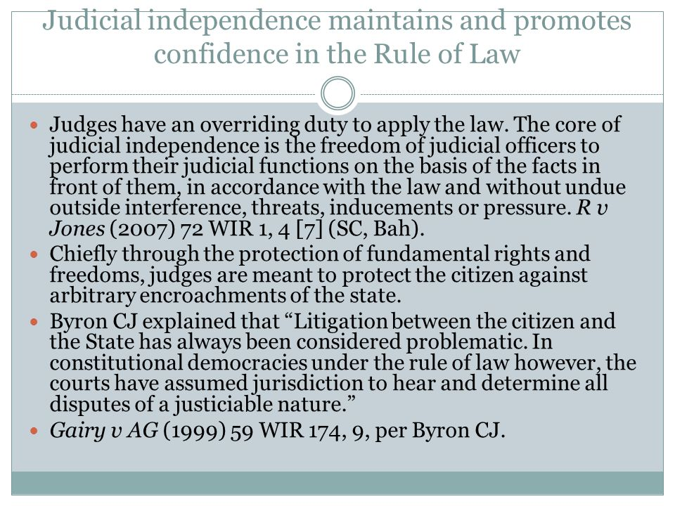 Judicial independence maintains and promotes confidence in the Rule of Law Judges have an overriding duty to apply the law. The core of judicial indep