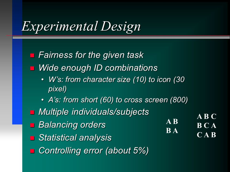 Experimental Design Fairness for the given task Fairness for the given task Wide enough ID combinations Wide enough ID combinations Ws: from character size (10) to icon (30 pixel)Ws: from character size (10) to icon (30 pixel) As: from short (60) to cross screen (800)As: from short (60) to cross screen (800) Multiple individuals/subjects Multiple individuals/subjects Balancing orders Balancing orders Statistical analysis Statistical analysis Controlling error (about 5%) Controlling error (about 5%) A B B A A B C B C A C A B