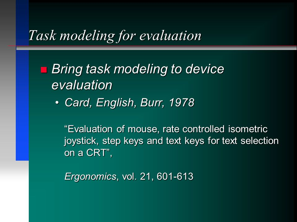 Task modeling for evaluation Bring task modeling to device evaluation Bring task modeling to device evaluation Card, English, Burr, 1978 Evaluation of