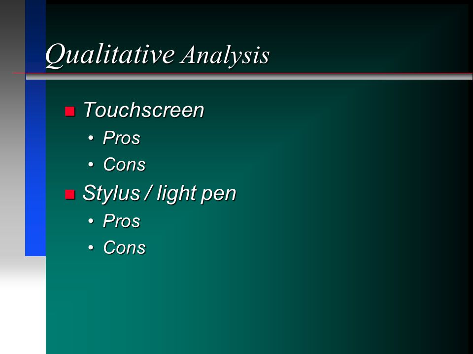 Qualitative Analysis Touchscreen Touchscreen ProsPros ConsCons Stylus / light pen Stylus / light pen ProsPros ConsCons