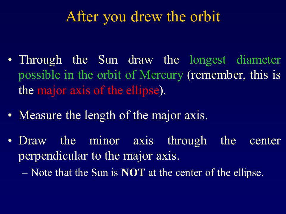 After you drew the orbit Through the Sun draw the longest diameter possible in the orbit of Mercury (remember, this is the major axis of the ellipse).