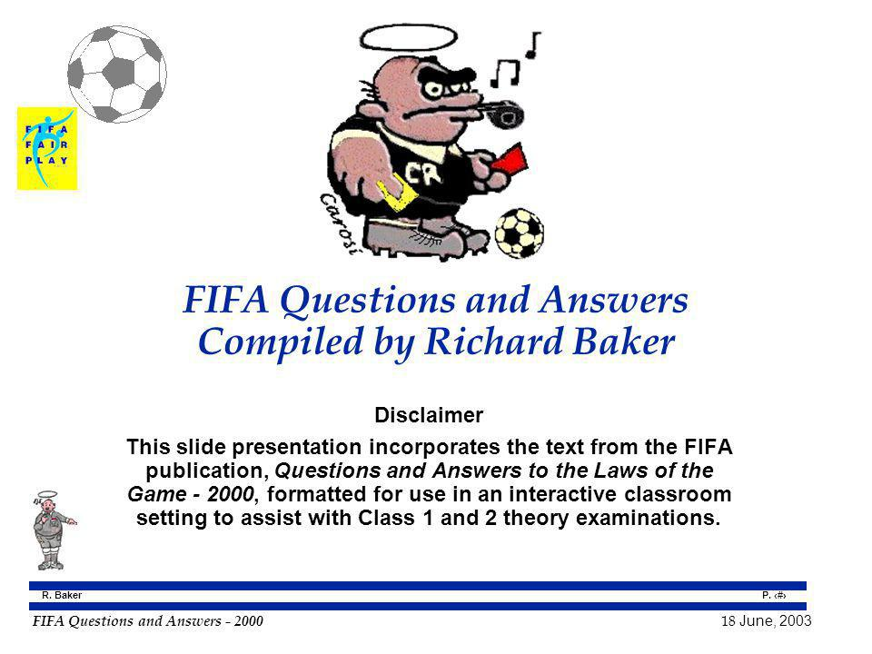 FIFA Questions and Answers - 2000 18 June, 2003 P. 1 R. Baker FIFA Questions and Answers Compiled by Richard Baker Disclaimer This slide presentation