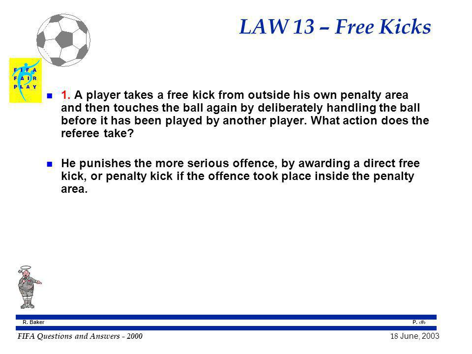 FIFA Questions and Answers - 2000 18 June, 2003 P. 104 R. Baker LAW 13 – Free Kicks n 1. A player takes a free kick from outside his own penalty area