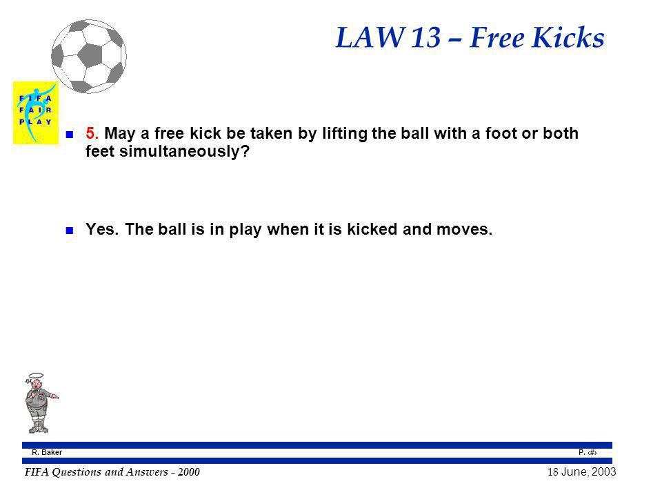 FIFA Questions and Answers - 2000 18 June, 2003 P. 108 R. Baker LAW 13 – Free Kicks n 5. May a free kick be taken by lifting the ball with a foot or b