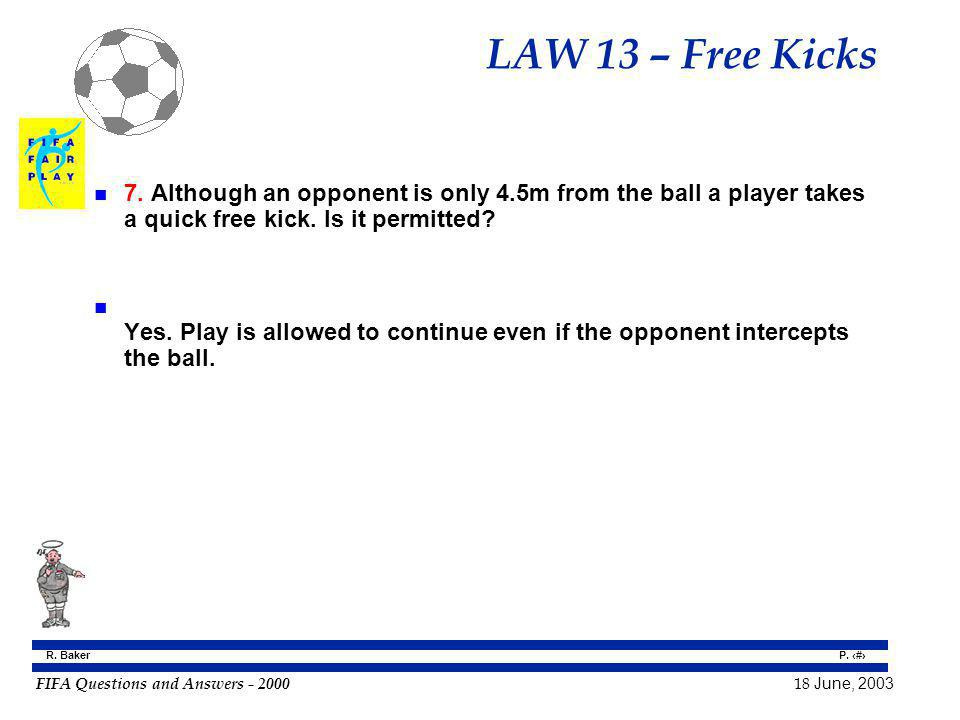 FIFA Questions and Answers - 2000 18 June, 2003 P. 110 R. Baker LAW 13 – Free Kicks n 7. Although an opponent is only 4.5m from the ball a player take