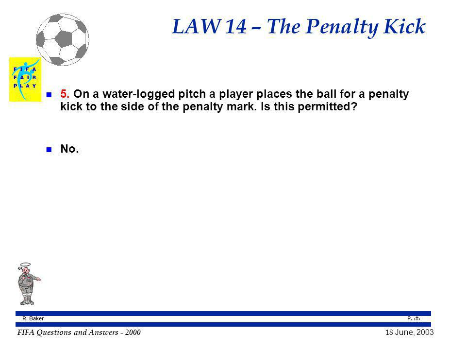 FIFA Questions and Answers - 2000 18 June, 2003 P. 116 R. Baker LAW 14 – The Penalty Kick n 5. On a water-logged pitch a player places the ball for a