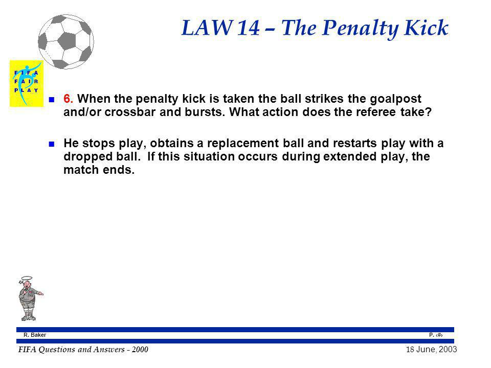 FIFA Questions and Answers - 2000 18 June, 2003 P. 117 R. Baker LAW 14 – The Penalty Kick n 6. When the penalty kick is taken the ball strikes the goa
