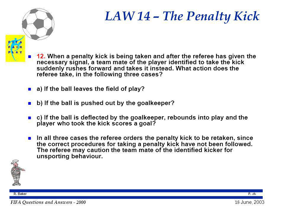 FIFA Questions and Answers - 2000 18 June, 2003 P. 123 R. Baker LAW 14 – The Penalty Kick n 12. When a penalty kick is being taken and after the refer