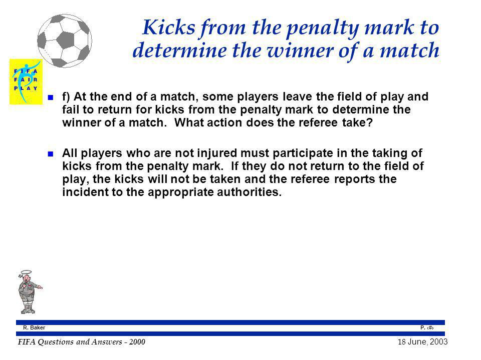 FIFA Questions and Answers - 2000 18 June, 2003 P. 130 R. Baker Kicks from the penalty mark to determine the winner of a match n f) At the end of a ma