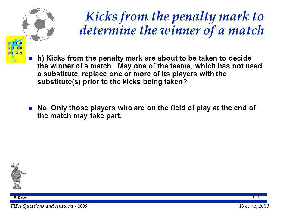 FIFA Questions and Answers - 2000 18 June, 2003 P. 132 R. Baker Kicks from the penalty mark to determine the winner of a match n h) Kicks from the pen