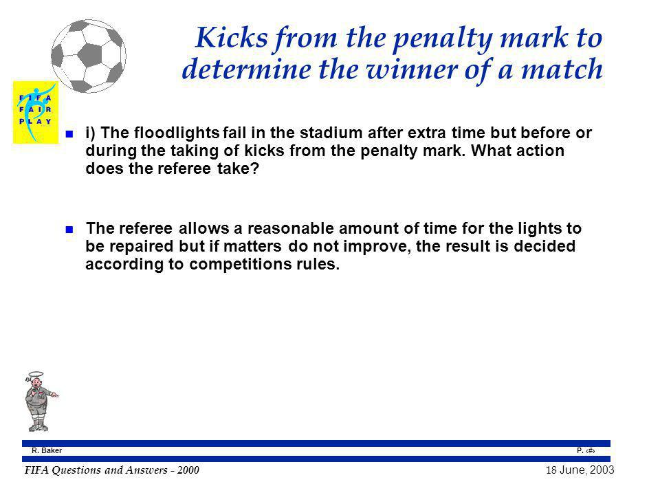 FIFA Questions and Answers - 2000 18 June, 2003 P. 133 R. Baker Kicks from the penalty mark to determine the winner of a match n i) The floodlights fa