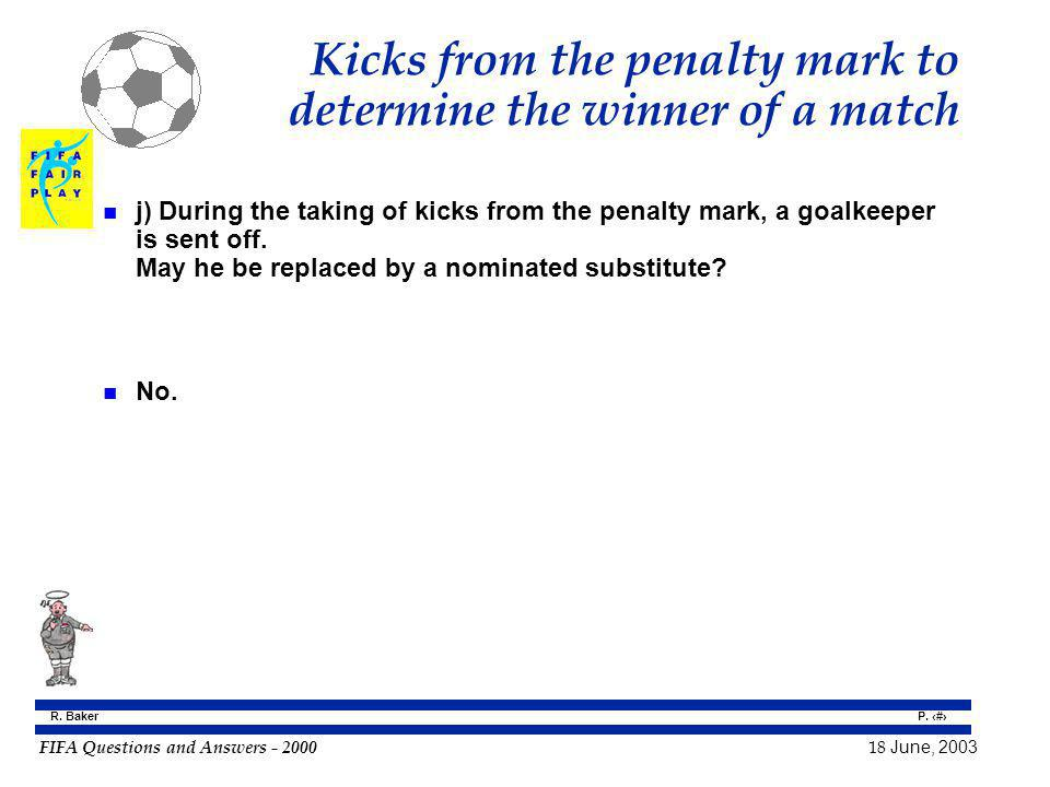 FIFA Questions and Answers - 2000 18 June, 2003 P. 134 R. Baker Kicks from the penalty mark to determine the winner of a match n j) During the taking