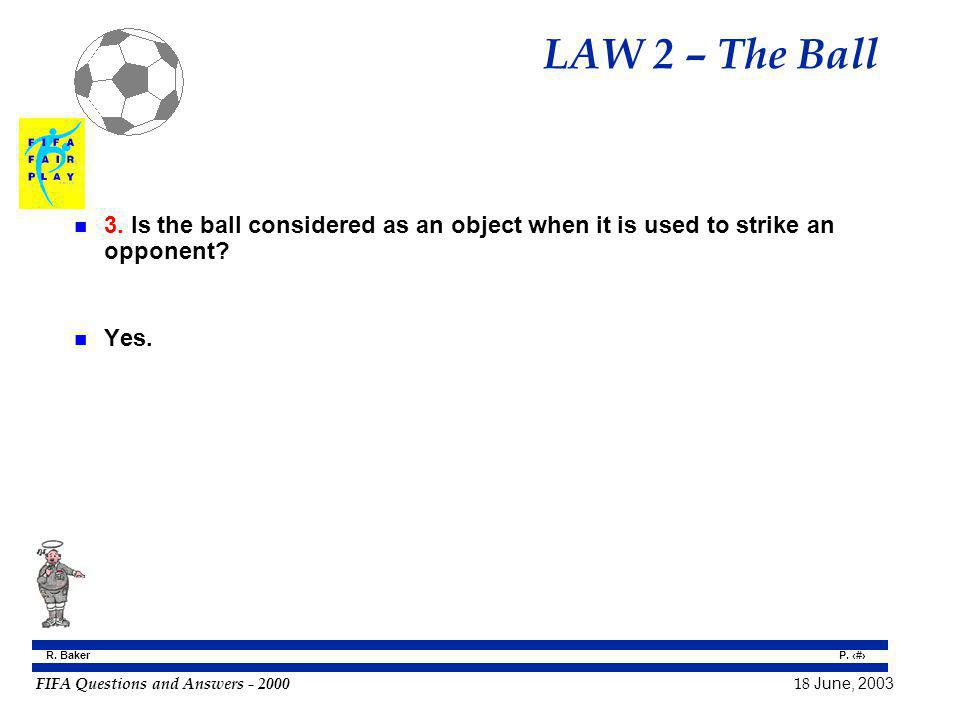 FIFA Questions and Answers - 2000 18 June, 2003 P. 14 R. Baker LAW 2 – The Ball n 3. Is the ball considered as an object when it is used to strike an