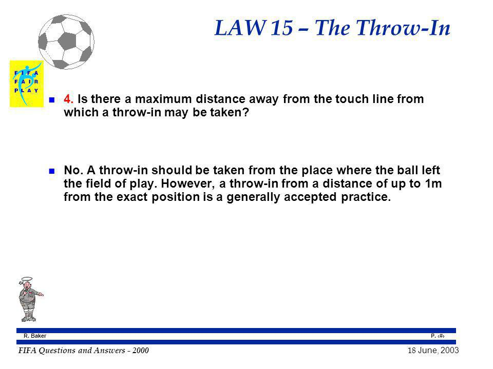 FIFA Questions and Answers - 2000 18 June, 2003 P. 140 R. Baker LAW 15 – The Throw-In n 4. Is there a maximum distance away from the touch line from w