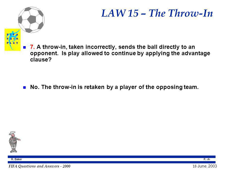 FIFA Questions and Answers - 2000 18 June, 2003 P. 143 R. Baker LAW 15 – The Throw-In n 7. A throw-in, taken incorrectly, sends the ball directly to a