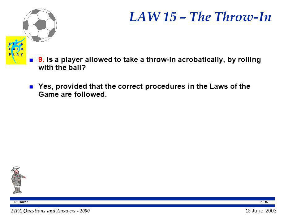 FIFA Questions and Answers - 2000 18 June, 2003 P. 145 R. Baker LAW 15 – The Throw-In n 9. Is a player allowed to take a throw-in acrobatically, by ro