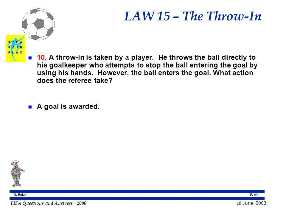 FIFA Questions and Answers - 2000 18 June, 2003 P. 146 R. Baker LAW 15 – The Throw-In n 10. A throw-in is taken by a player. He throws the ball direct