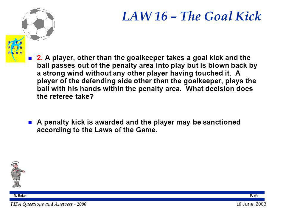 FIFA Questions and Answers - 2000 18 June, 2003 P. 148 R. Baker LAW 16 – The Goal Kick n 2. A player, other than the goalkeeper takes a goal kick and