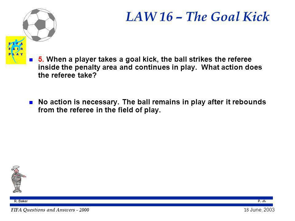 FIFA Questions and Answers - 2000 18 June, 2003 P. 151 R. Baker LAW 16 – The Goal Kick n 5. When a player takes a goal kick, the ball strikes the refe