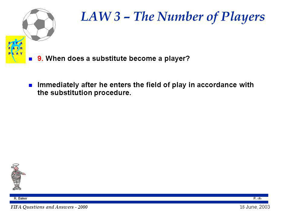 FIFA Questions and Answers - 2000 18 June, 2003 P. 23 R. Baker LAW 3 – The Number of Players n 9. When does a substitute become a player? n Immediatel