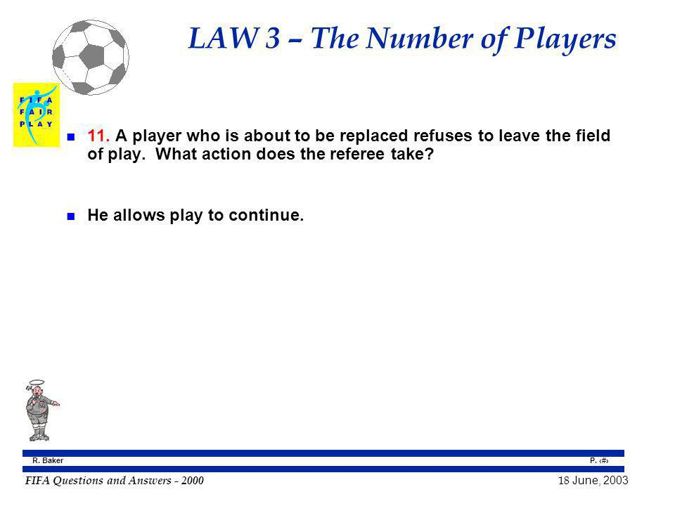 FIFA Questions and Answers - 2000 18 June, 2003 P. 25 R. Baker LAW 3 – The Number of Players n 11. A player who is about to be replaced refuses to lea