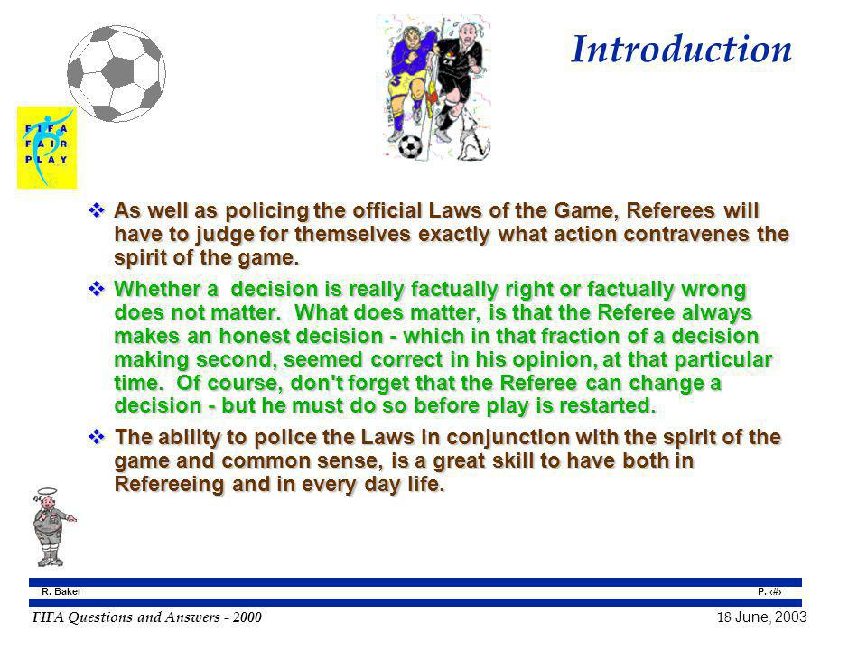 FIFA Questions and Answers - 2000 18 June, 2003 P. 3 R. Baker Introduction As well as policing the official Laws of the Game, Referees will have to ju