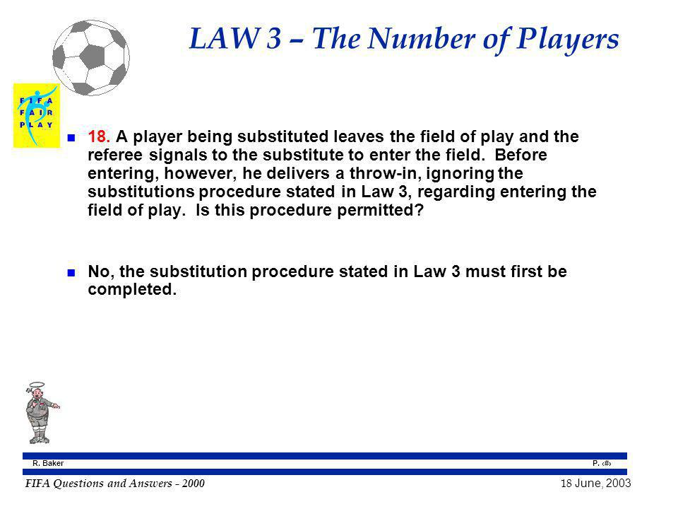 FIFA Questions and Answers - 2000 18 June, 2003 P. 32 R. Baker LAW 3 – The Number of Players n 18. A player being substituted leaves the field of play