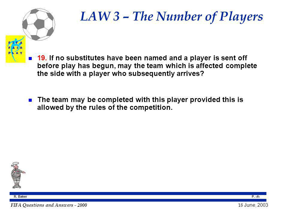 FIFA Questions and Answers - 2000 18 June, 2003 P. 33 R. Baker LAW 3 – The Number of Players n 19. If no substitutes have been named and a player is s