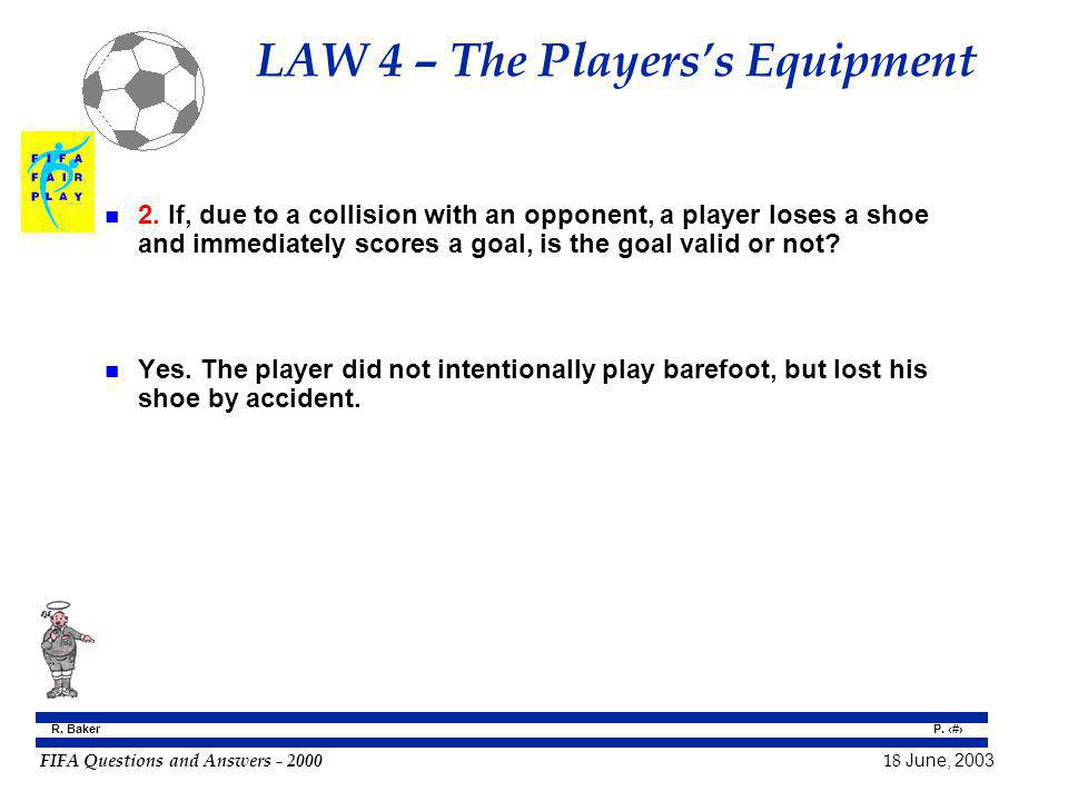 FIFA Questions and Answers - 2000 18 June, 2003 P. 36 R. Baker LAW 4 – The Playerss Equipment n 2. If, due to a collision with an opponent, a player l