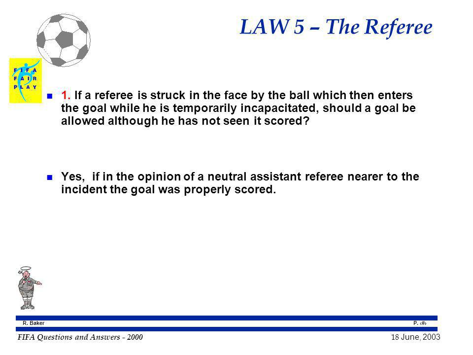 FIFA Questions and Answers - 2000 18 June, 2003 P. 39 R. Baker LAW 5 – The Referee n 1. If a referee is struck in the face by the ball which then ente