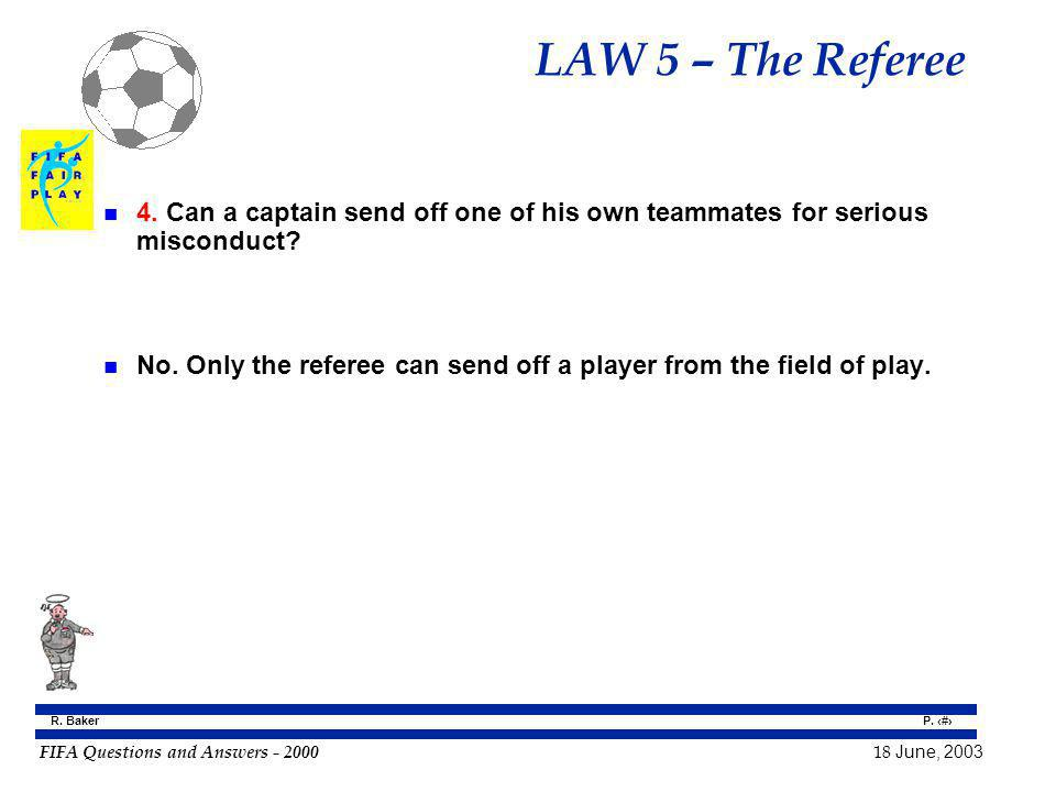 FIFA Questions and Answers - 2000 18 June, 2003 P. 42 R. Baker LAW 5 – The Referee n 4. Can a captain send off one of his own teammates for serious mi