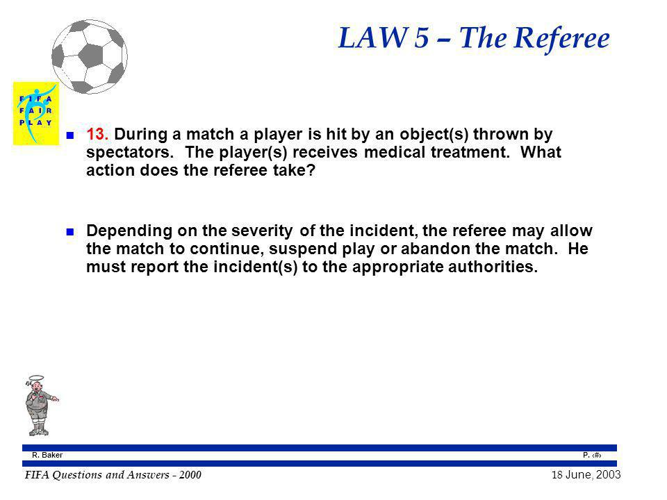 FIFA Questions and Answers - 2000 18 June, 2003 P. 51 R. Baker LAW 5 – The Referee n 13. During a match a player is hit by an object(s) thrown by spec