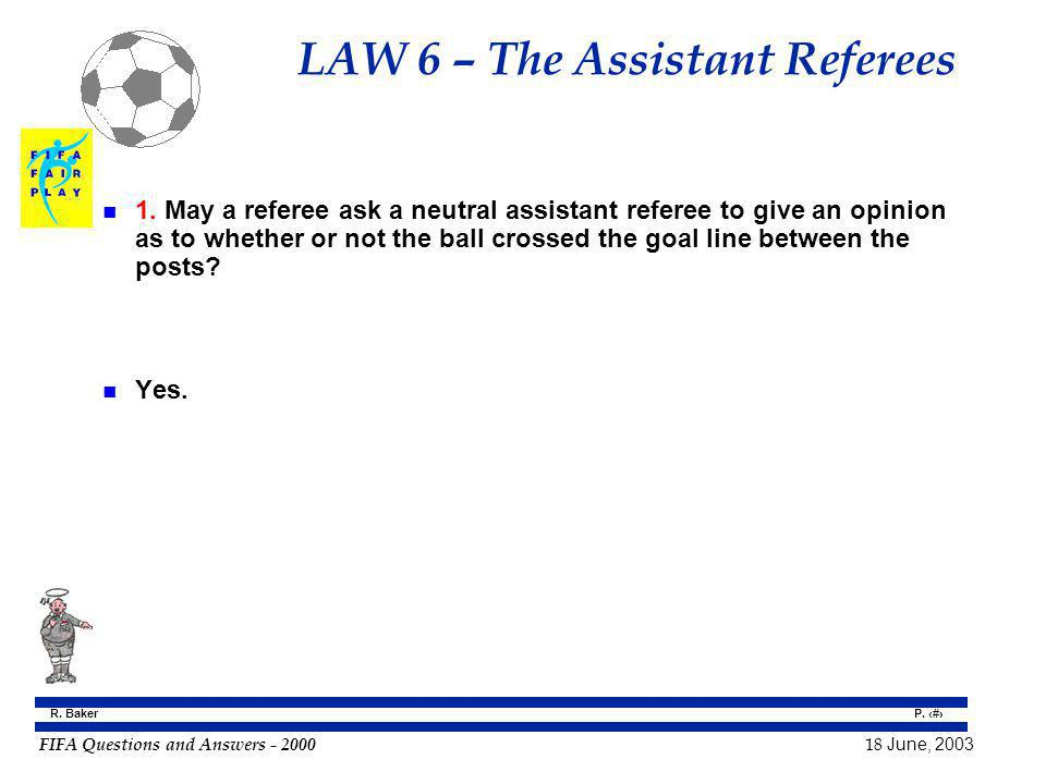 FIFA Questions and Answers - 2000 18 June, 2003 P. 54 R. Baker LAW 6 – The Assistant Referees n 1. May a referee ask a neutral assistant referee to gi