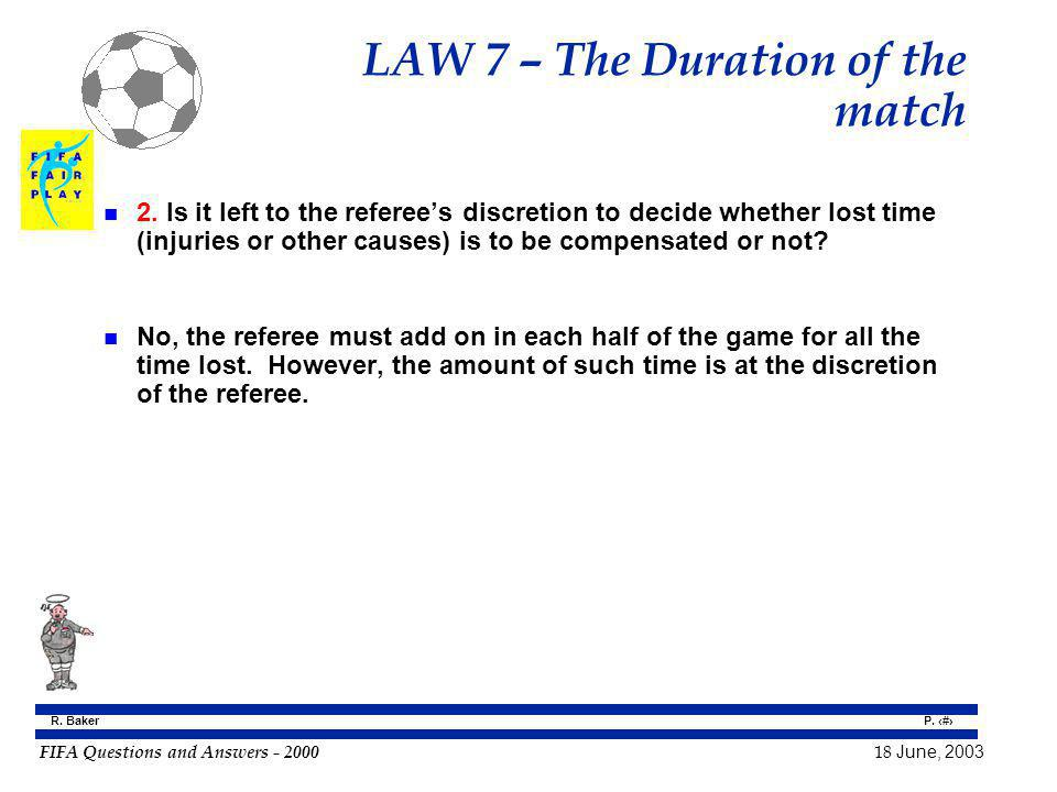 FIFA Questions and Answers - 2000 18 June, 2003 P. 58 R. Baker LAW 7 – The Duration of the match n 2. Is it left to the referees discretion to decide
