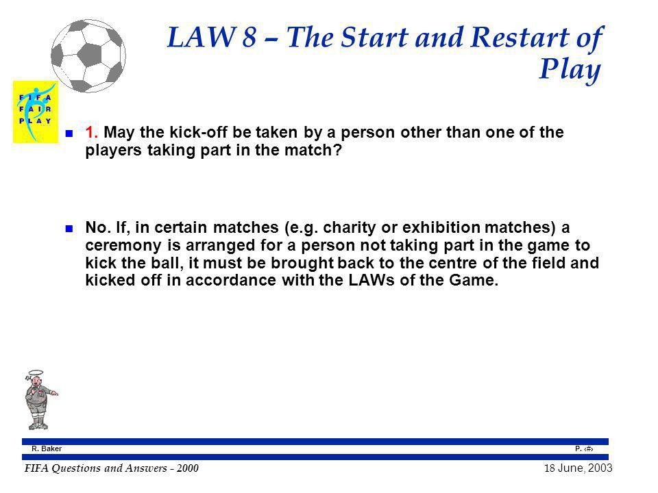 FIFA Questions and Answers - 2000 18 June, 2003 P. 59 R. Baker LAW 8 – The Start and Restart of Play n 1. May the kick-off be taken by a person other