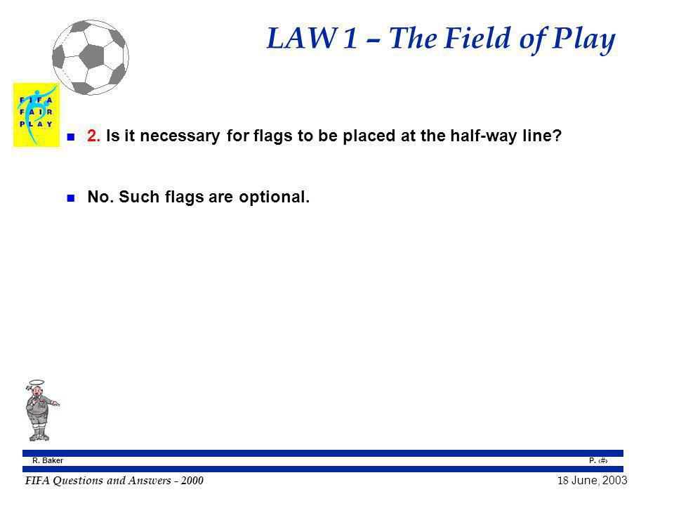 FIFA Questions and Answers - 2000 18 June, 2003 P. 6 R. Baker LAW 1 – The Field of Play n 2. Is it necessary for flags to be placed at the half-way li
