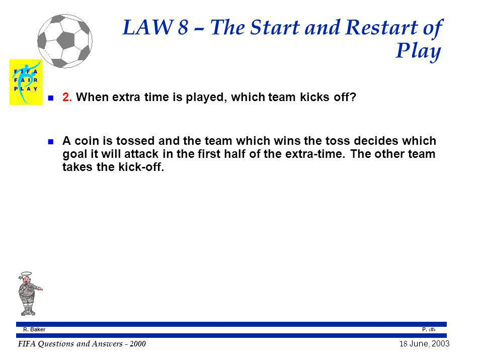 FIFA Questions and Answers - 2000 18 June, 2003 P. 60 R. Baker LAW 8 – The Start and Restart of Play n 2. When extra time is played, which team kicks