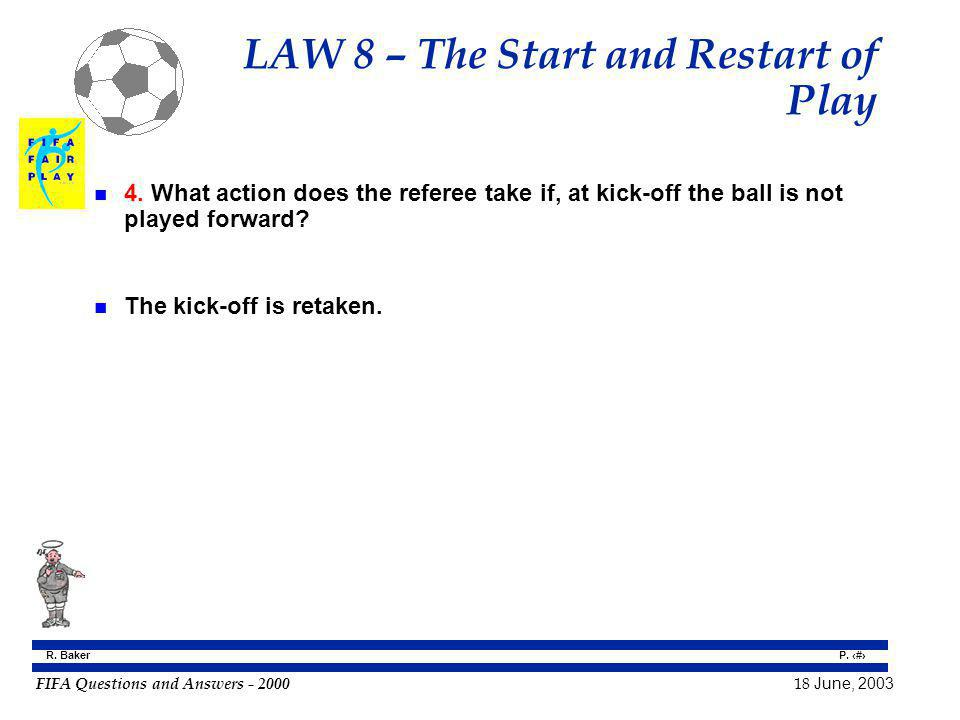 FIFA Questions and Answers - 2000 18 June, 2003 P. 62 R. Baker LAW 8 – The Start and Restart of Play n 4. What action does the referee take if, at kic