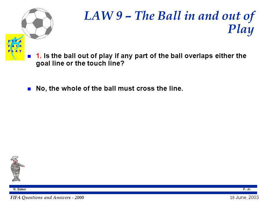 FIFA Questions and Answers - 2000 18 June, 2003 P. 63 R. Baker LAW 9 – The Ball in and out of Play n 1. Is the ball out of play if any part of the bal
