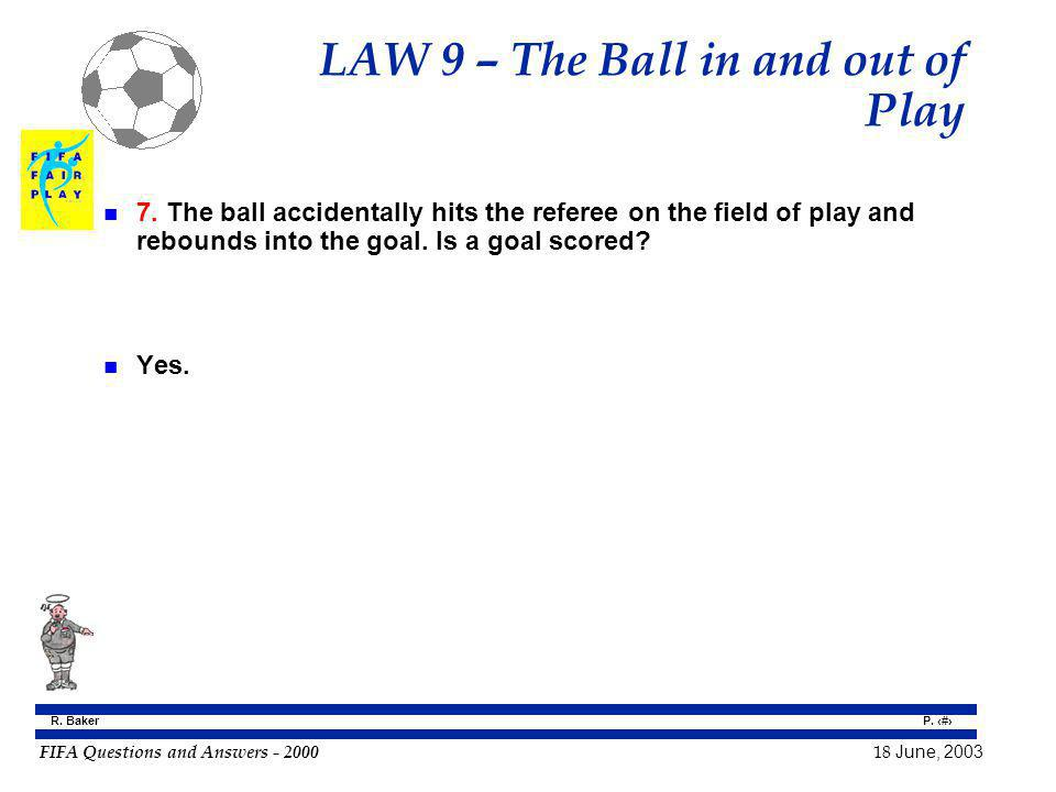 FIFA Questions and Answers - 2000 18 June, 2003 P. 69 R. Baker LAW 9 – The Ball in and out of Play n 7. The ball accidentally hits the referee on the