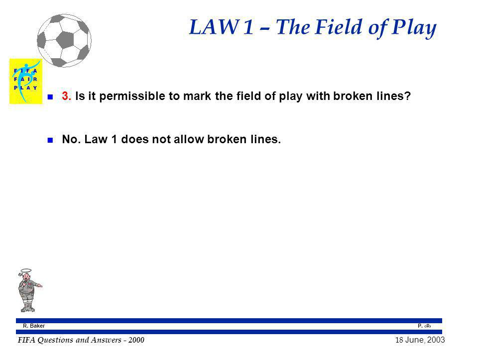 FIFA Questions and Answers - 2000 18 June, 2003 P. 7 R. Baker LAW 1 – The Field of Play n 3. Is it permissible to mark the field of play with broken l