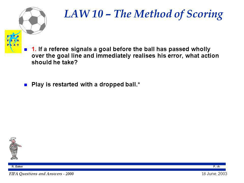 FIFA Questions and Answers - 2000 18 June, 2003 P. 71 R. Baker LAW 10 – The Method of Scoring n 1. If a referee signals a goal before the ball has pas
