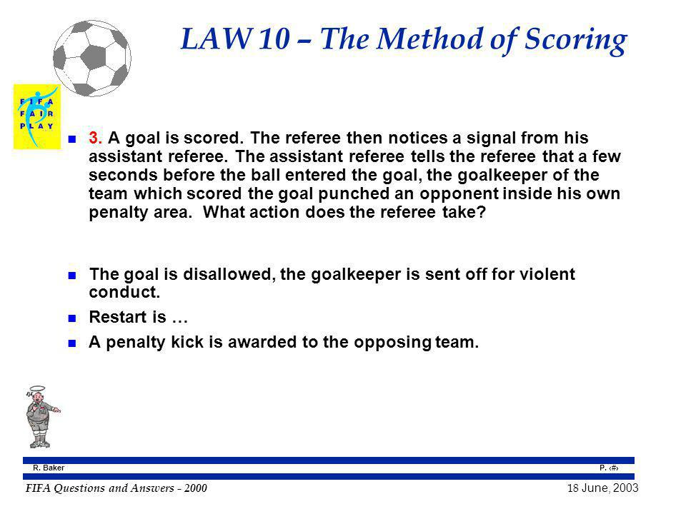 FIFA Questions and Answers - 2000 18 June, 2003 P. 73 R. Baker LAW 10 – The Method of Scoring n 3. A goal is scored. The referee then notices a signal