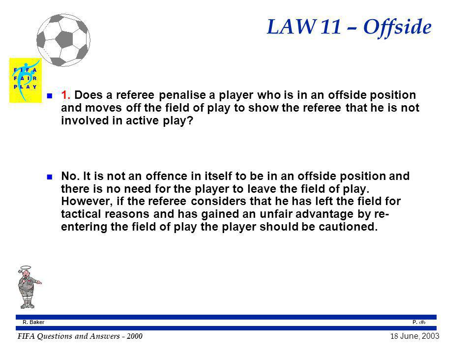 FIFA Questions and Answers - 2000 18 June, 2003 P. 74 R. Baker LAW 11 – Offside n 1. Does a referee penalise a player who is in an offside position an