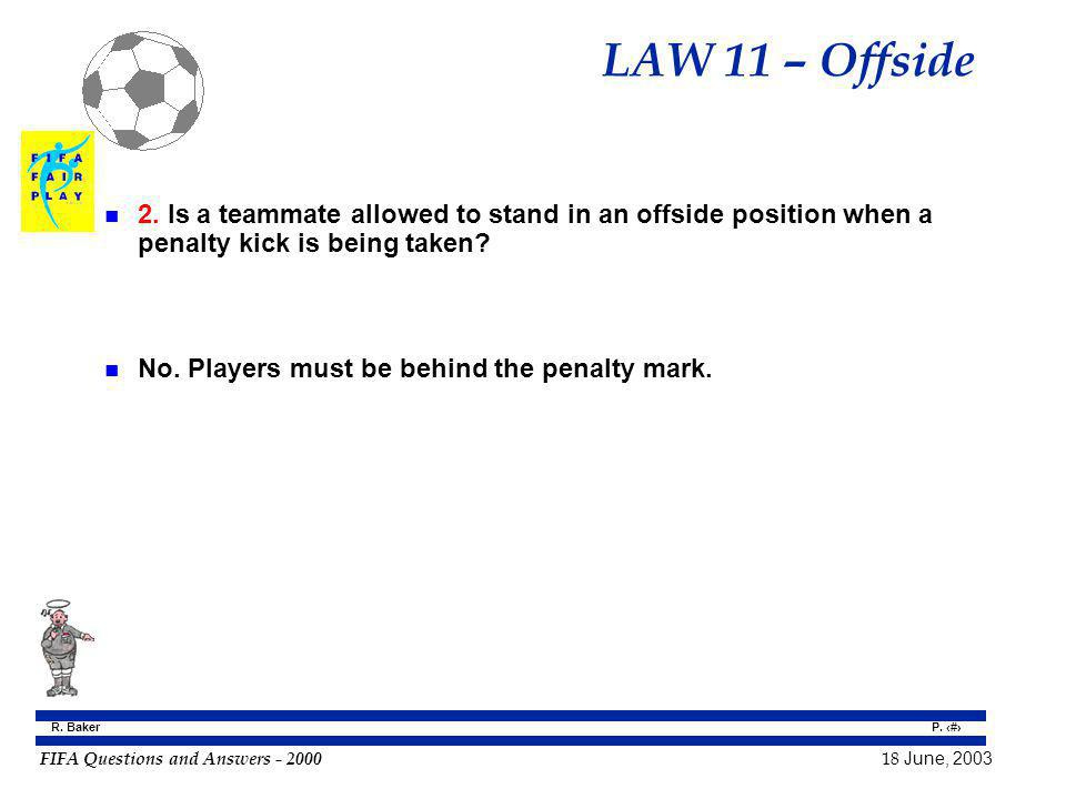 FIFA Questions and Answers - 2000 18 June, 2003 P. 75 R. Baker LAW 11 – Offside n 2. Is a teammate allowed to stand in an offside position when a pena