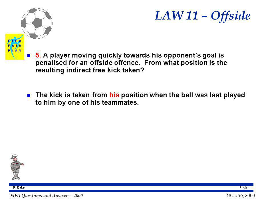 FIFA Questions and Answers - 2000 18 June, 2003 P. 78 R. Baker LAW 11 – Offside n 5. A player moving quickly towards his opponents goal is penalised f