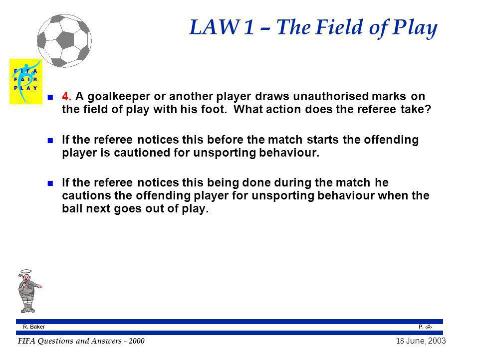 FIFA Questions and Answers - 2000 18 June, 2003 P. 8 R. Baker LAW 1 – The Field of Play n 4. A goalkeeper or another player draws unauthorised marks o
