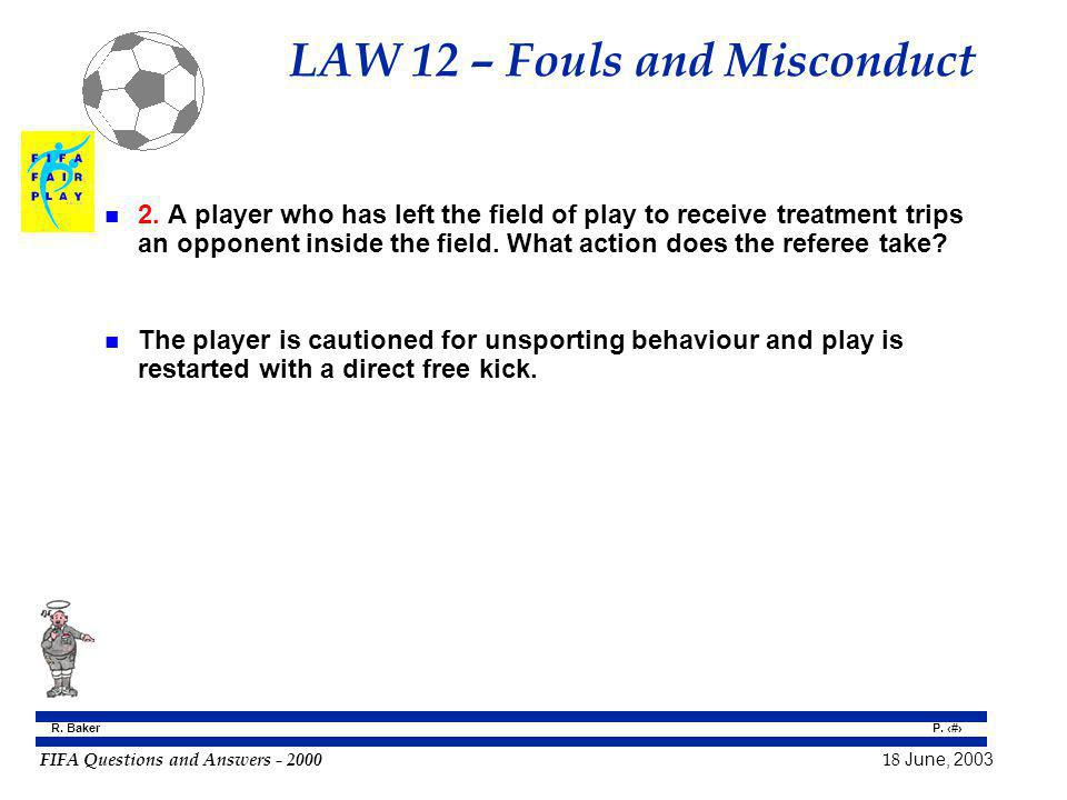 FIFA Questions and Answers - 2000 18 June, 2003 P. 81 R. Baker LAW 12 – Fouls and Misconduct n 2. A player who has left the field of play to receive t